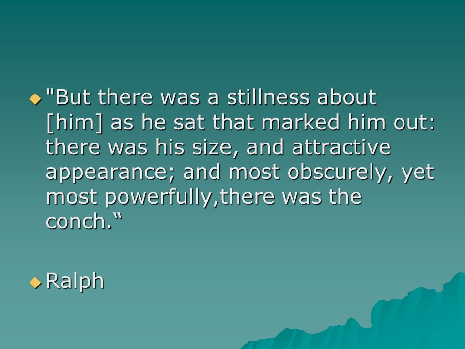 But there was a stillness about [him] as he sat that marked him out: there was his size, and attractive appearance; and most obscurely, yet most powerfully,there was the conch.